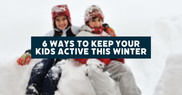 6 Ways to Keep Your Kids Active This Winter